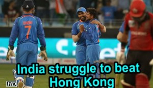 Asia Cup 2018 : India struggle to beat minnows Hong Kong