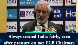 Always treated India fairly, even after pressure on me: PCB Chairman