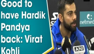 Good to have Hardik Pandya back: Virat Kohli