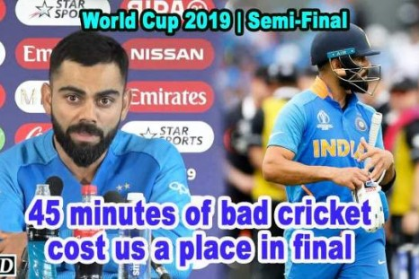 World Cup 2019 - 45 minutes of bad cricket cost us a place in final: Kohli